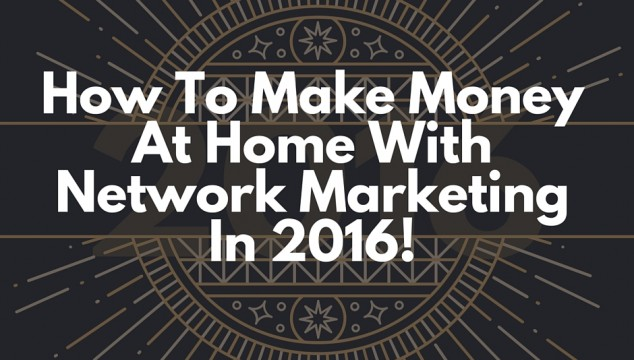 How To Make Money At Home With Network Marketing In 2016
