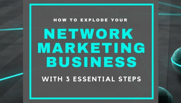 How To Explode Your Network Marketing Business With 3 Essential Steps